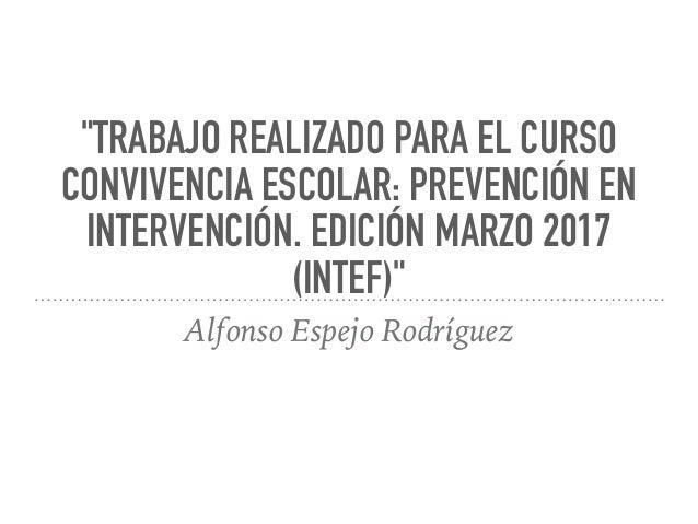 """""""TRABAJO REALIZADO PARA EL CURSO CONVIVENCIA ESCOLAR: PREVENCIÓN EN INTERVENCIÓN. EDICIÓN MARZO 2017 (INTEF)"""" Alfonso Espe..."""