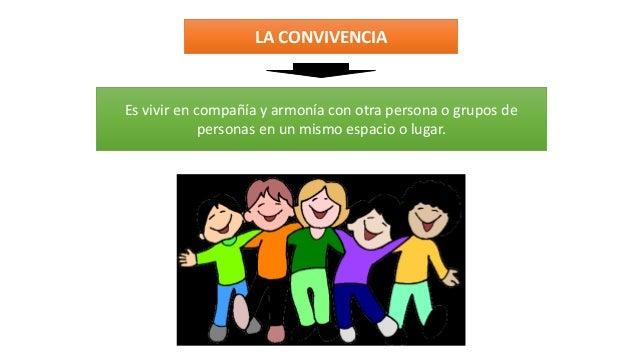 LA CONVIVENCIA Es vivir en compañía y armonía con otra persona o grupos de personas en un mismo espacio o lugar.