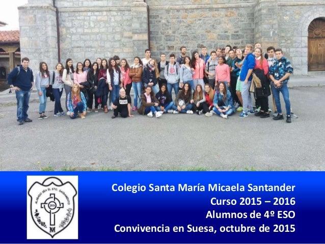 Colegio Santa María Micaela Santander Curso 2015 – 2016 Alumnos de 4º ESO Convivencia en Suesa, octubre de 2015