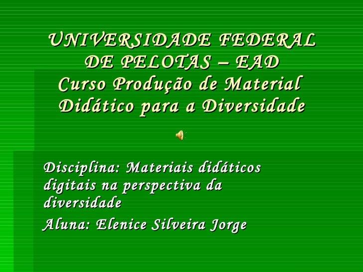UNIVERSIDADE FEDERAL DE PELOTAS – EAD Curso Produção de Material  Didático para a Diversidade Disciplina: Materiais didáti...
