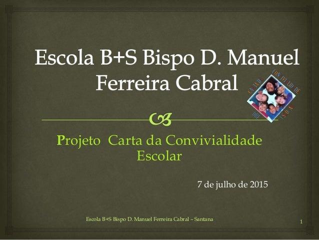 Escola B+S Bispo D. Manuel Ferreira Cabral – Santana 1 Projeto Carta da Convivialidade Escolar 7 de julho de 2015