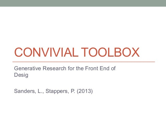 CONVIVIAL TOOLBOX Generative Research for the Front End of Desig Sanders, L., Stappers, P. (2013)