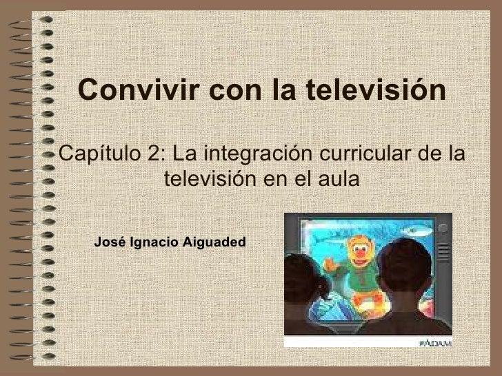 Convivir con la televisión Capítulo 2: La integración curricular de la televisión en el aula José Ignacio Aiguaded