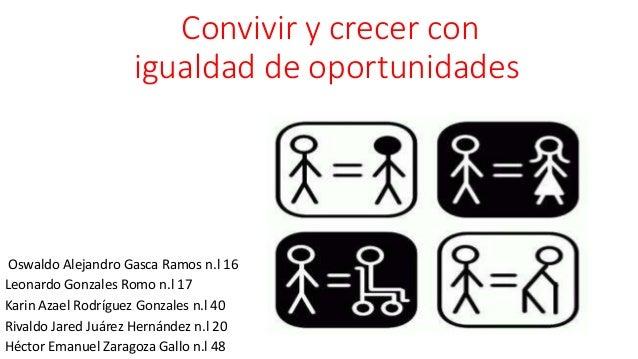 Convivir y crecer con igualdad de oportunidades Oswaldo Alejandro Gasca Ramos n.l 16 Leonardo Gonzales Romo n.l 17 Karin A...