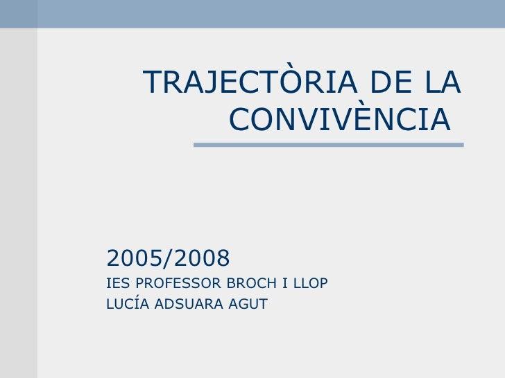 TRAJECTÒRIA DE LA CONVIVÈNCIA  2005/2008 IES PROFESSOR BROCH I LLOP LUCÍA ADSUARA AGUT