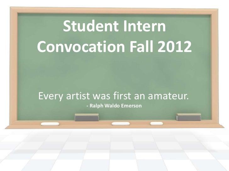 Student InternConvocation Fall 2012Every artist was first an amateur.          - Ralph Waldo Emerson