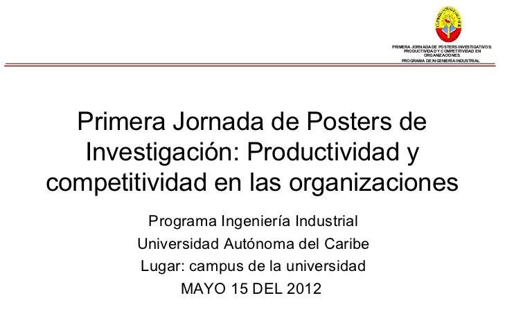 PRIMERA JORNADA DE POSTERS INVESTIGATIVOS:                                              PRODUCTIVIDAD Y COMPETITIVIDAD EN ...