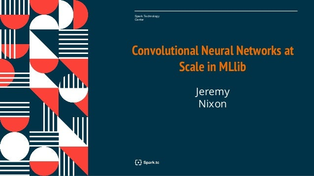 Spark Technology Center Convolutional Neural Networks at Scale in MLlib Jeremy Nixon