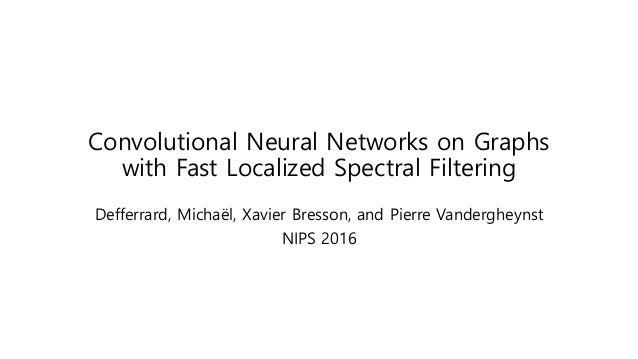 Convolutional Neural Networks on Graphs with Fast Localized Spectral Filtering Defferrard, Michaël, Xavier Bresson, and Pi...