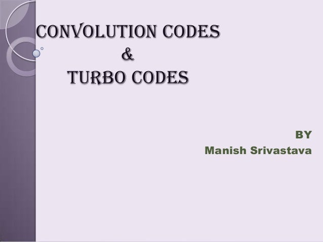 Convolution codes       &   turbo codes                              BY               Manish Srivastava