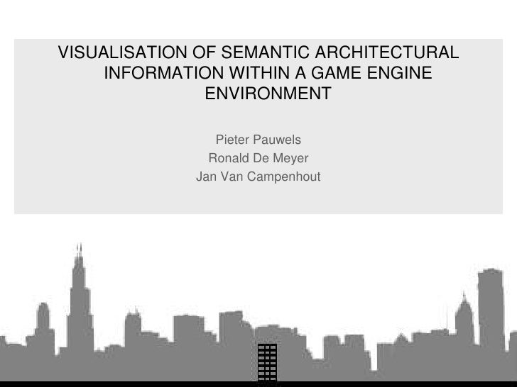 VISUALISATION OF SEMANTIC ARCHITECTURAL INFORMATION WITHIN A GAME ENGINE ENVIRONMENT<br />Pieter Pauwels<br />Ronald De Me...