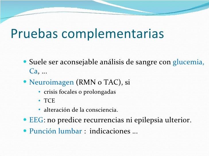 Pruebas complementarias <ul><li>Suele ser aconsejable análisis de sangre con  glucemia, Ca , … </li></ul><ul><li>Neuroimag...