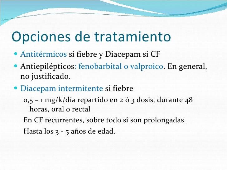Opciones de tratamiento <ul><li>Antitérmicos  si fiebre y Diacepam si CF </li></ul><ul><li>Antiepilépticos : fenobarbital ...