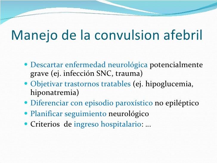 Manejo de la convulsion afebril <ul><li>Descartar enfermedad neurológica  potencialmente grave (ej. infección SNC, trauma)...