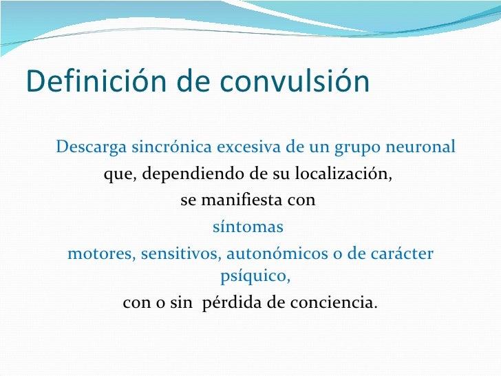 Definición de convulsión <ul><li>Descarga sincrónica excesiva de un grupo neuronal  </li></ul><ul><li>que, dependiendo de ...