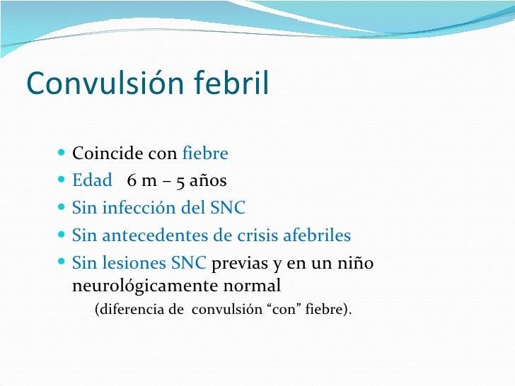 Convulsión febril <ul><li>Coincide con  fiebre </li></ul><ul><li>Edad  6 m – 5 años </li></ul><ul><li>Sin infección del SN...
