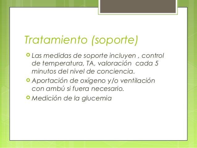 Tratamiento (soporte)  Las medidas de soporte incluyen , control de temperatura, TA, valoración cada 5 minutos del nivel ...