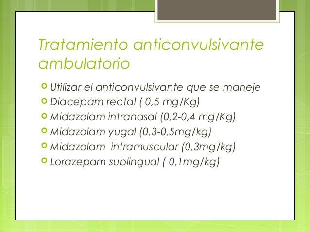 Tratamiento anticonvulsivante ambulatorio  Utilizar el anticonvulsivante que se maneje  Diacepam rectal ( 0,5 mg/Kg)  M...