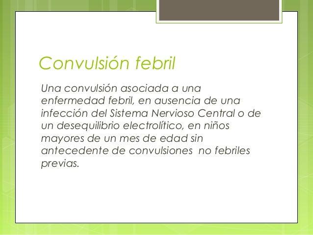 Convulsión febril Una convulsión asociada a una enfermedad febril, en ausencia de una infección del Sistema Nervioso Centr...