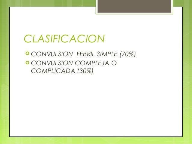 CLASIFICACION  CONVULSION FEBRIL SIMPLE (70%)  CONVULSION COMPLEJA O COMPLICADA (30%)