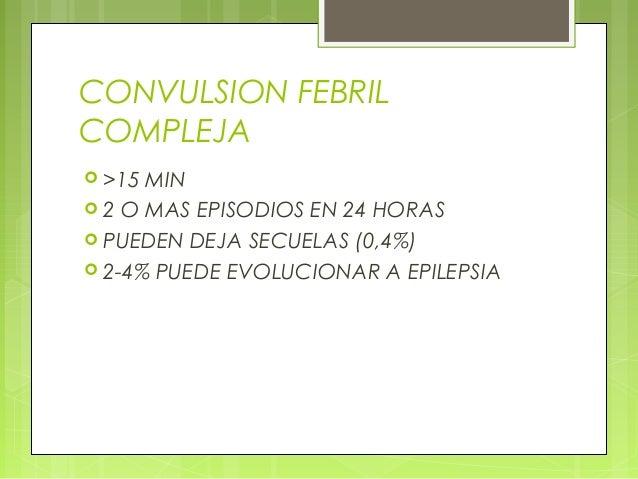 CONVULSION FEBRIL COMPLEJA  >15 MIN  2 O MAS EPISODIOS EN 24 HORAS  PUEDEN DEJA SECUELAS (0,4%)  2-4% PUEDE EVOLUCIONA...