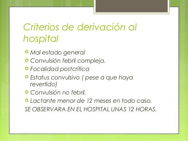 Criterios de derivación al hospital  Mal estado general  Convulsión febril compleja.  Focalidad postcrítica  Estatus c...