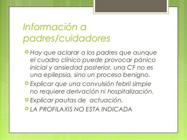 Información a padres/cuidadores  Hay que aclarar a los padres que aunque el cuadro clínico puede provocar pánico inicial ...