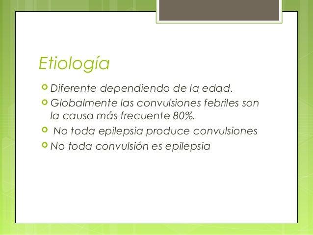 Etiología  Diferente dependiendo de la edad.  Globalmente las convulsiones febriles son la causa más frecuente 80%.  No...