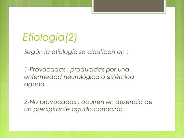 Etiología(2) Según la etiología se clasifican en : 1-Provocadas : producidas por una enfermedad neurológica o sistémica ag...