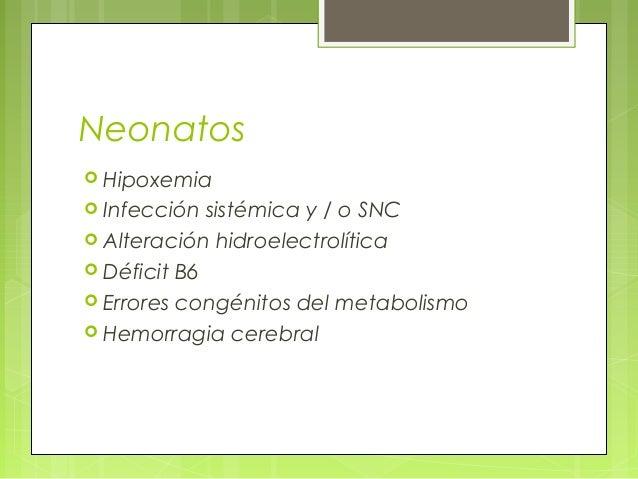 Neonatos  Hipoxemia  Infección sistémica y / o SNC  Alteración hidroelectrolítica  Déficit B6  Errores congénitos del...