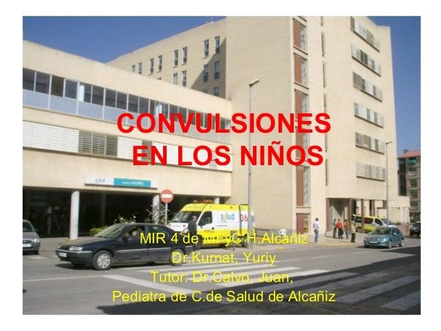 CONVULSIONES EN LOS NIÑOS MIR 4 de MFyC H.Alcañiz Dr.Kurnat, Yuriy Tutor: Dr.Calvo, Juan, Pediatra de C.de Salud de Alcañiz
