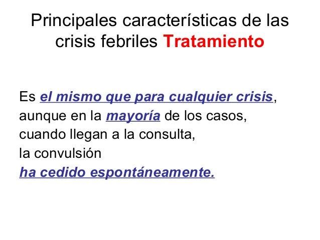 Principales características de las crisis febriles Tratamiento Es el mismo que para cualquier crisis, aunque en la mayoría...