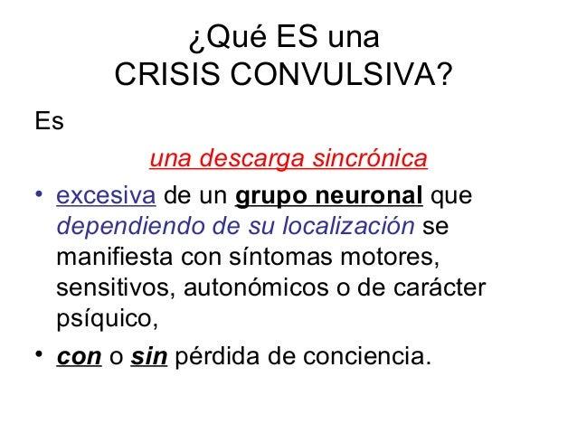 ¿Qué ES una CRISIS CONVULSIVA? Es una descarga sincrónica • excesiva de un grupo neuronal que dependiendo de su localizaci...