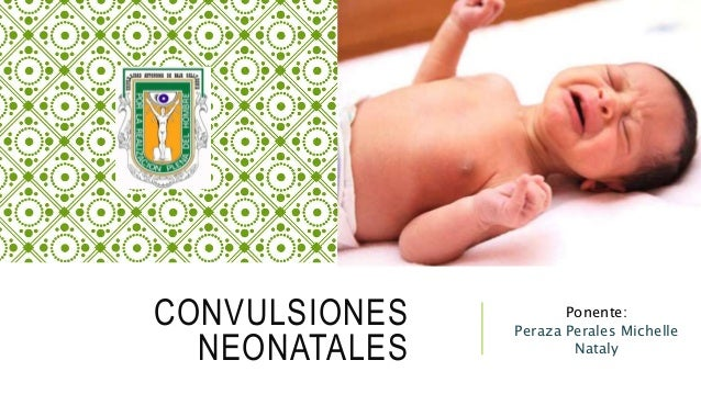 CONVULSIONES NEONATALES Ponente: Peraza Perales Michelle Nataly