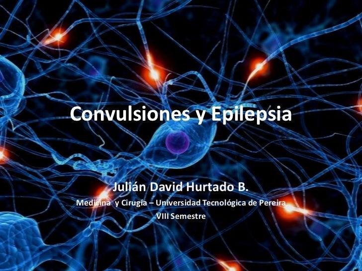 Convulsiones y Epilepsia         Julián David Hurtado B.Medicina y Cirugía – Universidad Tecnológica de Pereira           ...
