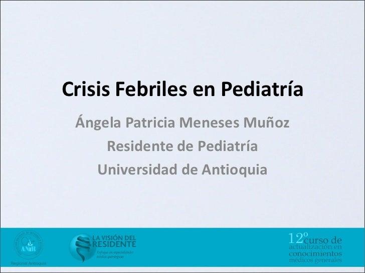 Crisis Febriles en Pediatría Ángela Patricia Meneses Muñoz     Residente de Pediatría   Universidad de Antioquia