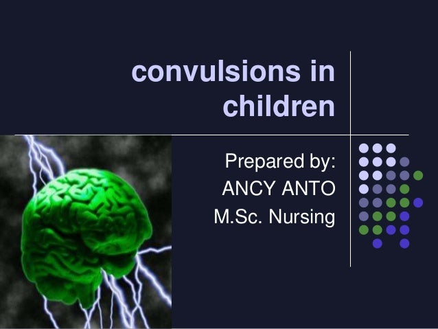 convulsions in children Prepared by: ANCY ANTO M.Sc. Nursing