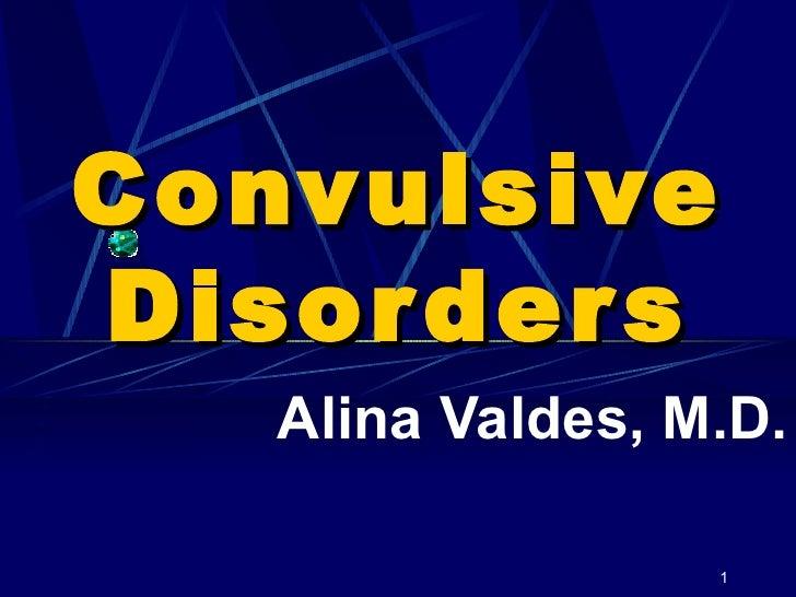 Convulsive Disorders Alina Valdes, M.D.