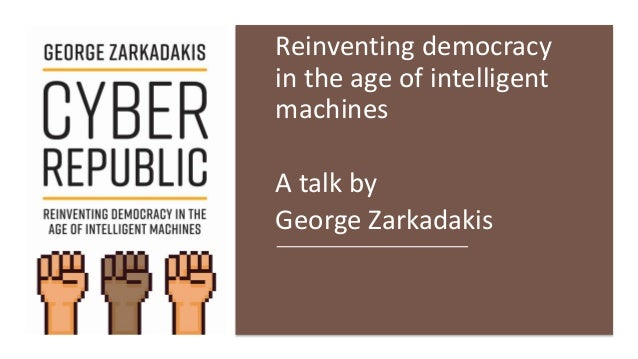 Reinventing democracy in the age of intelligent machines A talk by George Zarkadakis