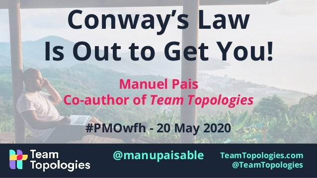 TeamTopologies.com @TeamTopologies Conway's Law Is Out to Get You! Manuel Pais Co-author of Team Topologies #PMOwfh - 20 M...