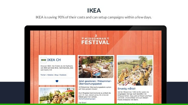 IKEA IKEA is saving 90% of their costs and can setup campaigns within a few days.