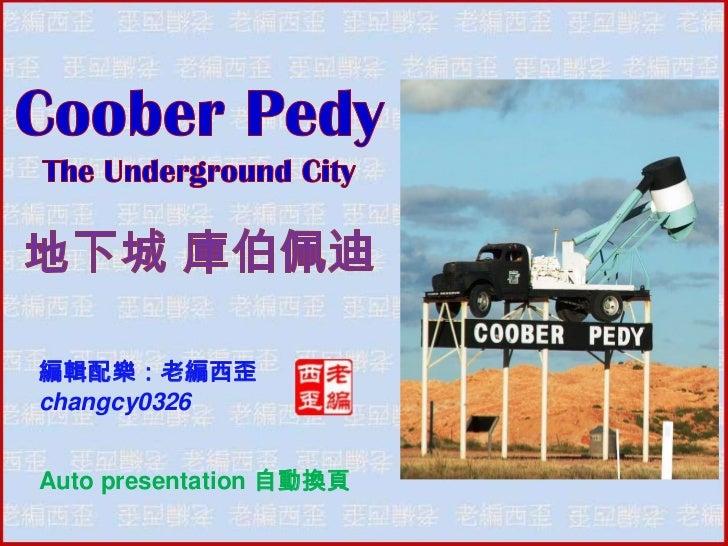 Coober Pedy <br />The Underground City<br />地下城 庫伯佩迪<br />編輯配樂:老編西歪<br />changcy0326<br />Auto presentation 自動換頁<br />