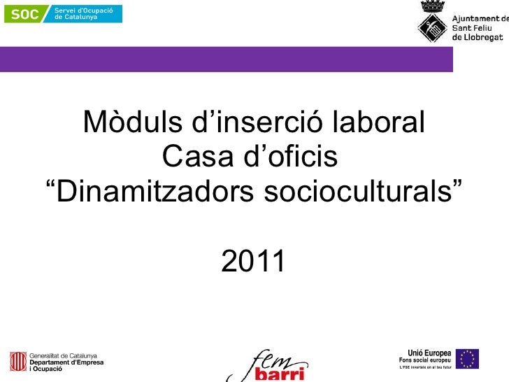 """Mòduls d'inserció laboral Casa d'oficis   """"Dinamitzadors socioculturals""""  2011"""