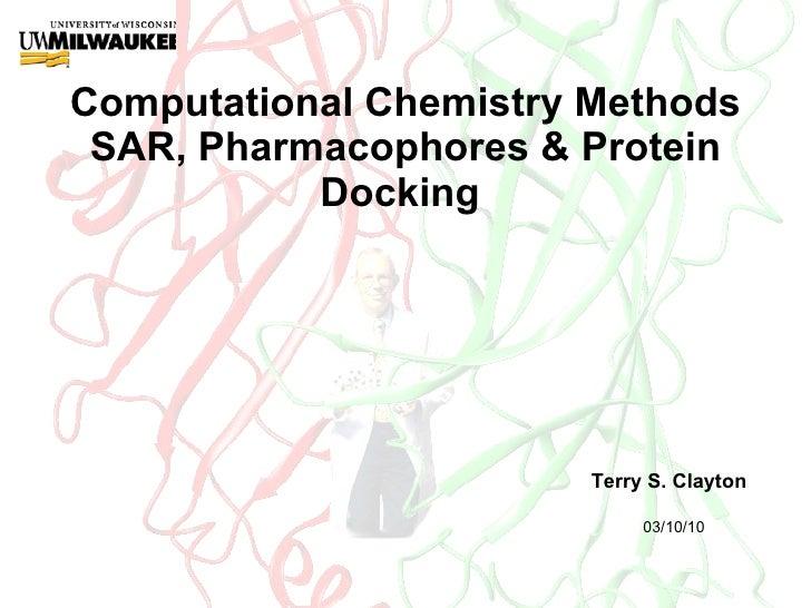 Computational Chemistry Methods SAR, Pharmacophores & Protein Docking  Terry S. Clayton 03/10/10