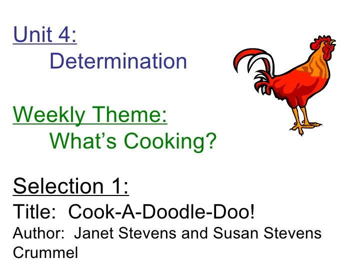 Unit 4: Determination  Weekly Theme: What's Cooking? Selection 1: Title:  Cook-A-Doodle-Doo! Author:  Janet Stevens and Su...