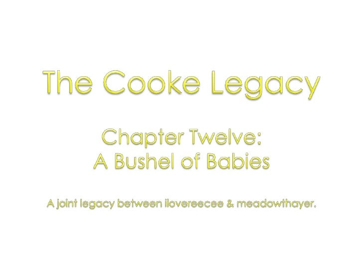 The Cooke Legacy<br />Chapter Twelve: <br />A Bushel of Babies<br />A joint legacy between ilovereecee & meadowthayer.<br />