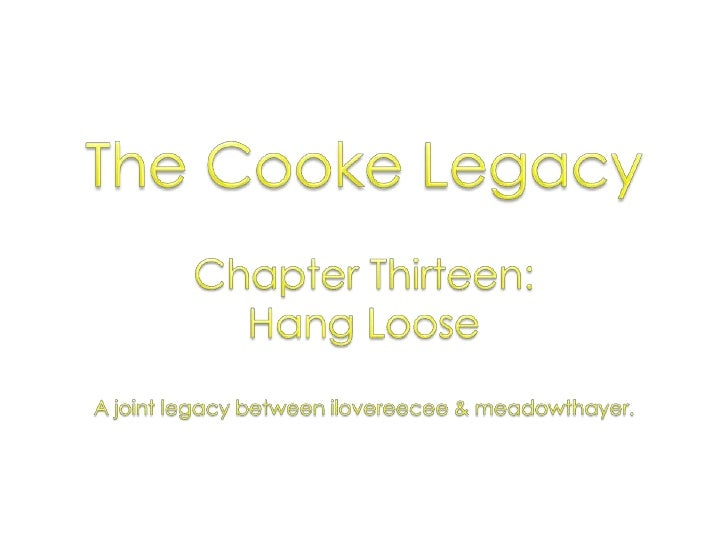 The Cooke Legacy<br />Chapter Thirteen: <br />Hang Loose<br />A joint legacy between ilovereecee & meadowthayer.<br />
