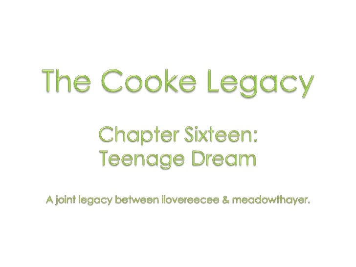 The Cooke Legacy<br />Chapter Sixteen: <br />Teenage Dream<br />A joint legacy between ilovereecee & meadowthayer.<br />