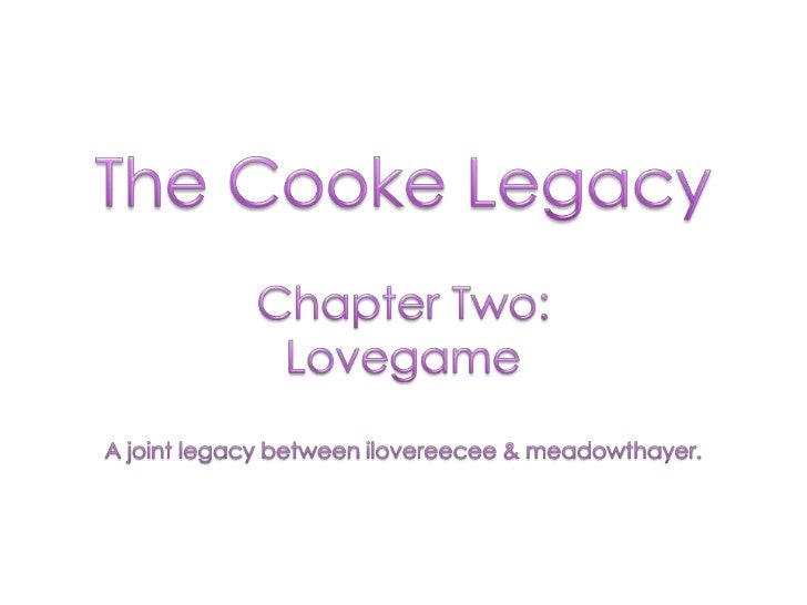 The Cooke Legacy<br />Chapter Two: <br />Lovegame<br />A joint legacy between ilovereecee & meadowthayer.<br />