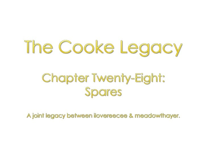 The Cooke Legacy<br />Chapter Twenty-Eight: <br />Spares<br />A joint legacy between ilovereecee & meadowthayer.<br />